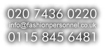 Call us at 020 7436 0220 / 0115 845 6481 or email info@fashionpersonnel.co.uk