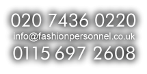 Call us at 020 7436 0220 / 0115 697 2608 or email info@fashionpersonnel.co.uk