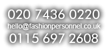 Call us at 020 7436 0220 / 0115 697 2608 or email hello@fashionpersonnel.co.uk