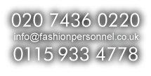 Call us at 020 7436 0220 / 0115 933 4778 or email info@fashionpersonnel.co.uk